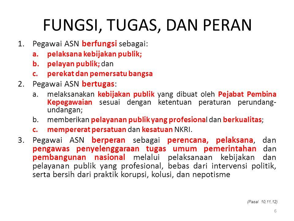 FUNGSI, TUGAS, DAN PERAN 1.Pegawai ASN berfungsi sebagai: a.pelaksana kebijakan publik; b.pelayan publik; dan c.perekat dan pemersatu bangsa 2.Pegawai