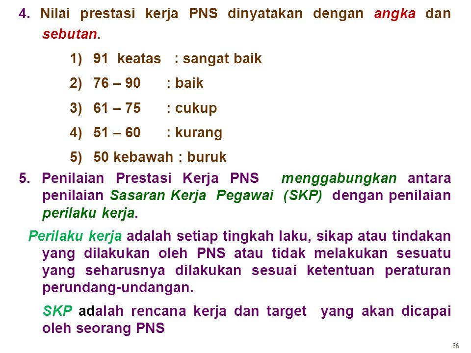 66 4. Nilai prestasi kerja PNS dinyatakan dengan angka dan sebutan. 1)91 keatas : sangat baik 2)76 – 90 : baik 3)61 – 75 : cukup 4)51 – 60 : kurang 5)