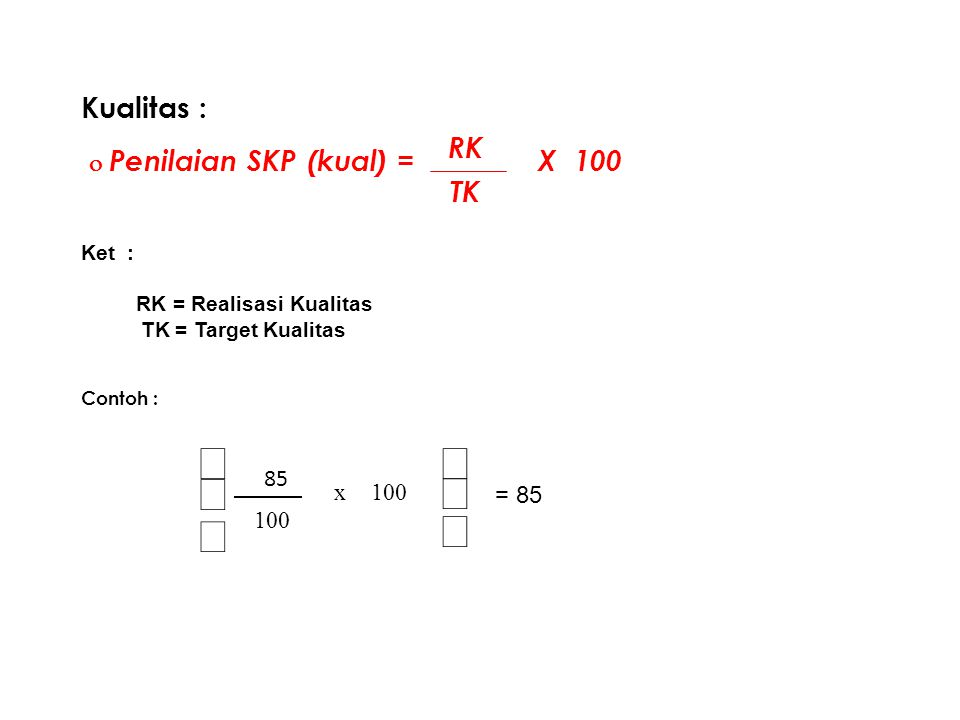70 Kualitas :  Penilaian SKP (kual) = X 100 Ket : RK = Realisasi Kualitas TK = Target Kualitas Contoh : RK TK       100 x 85 = 85