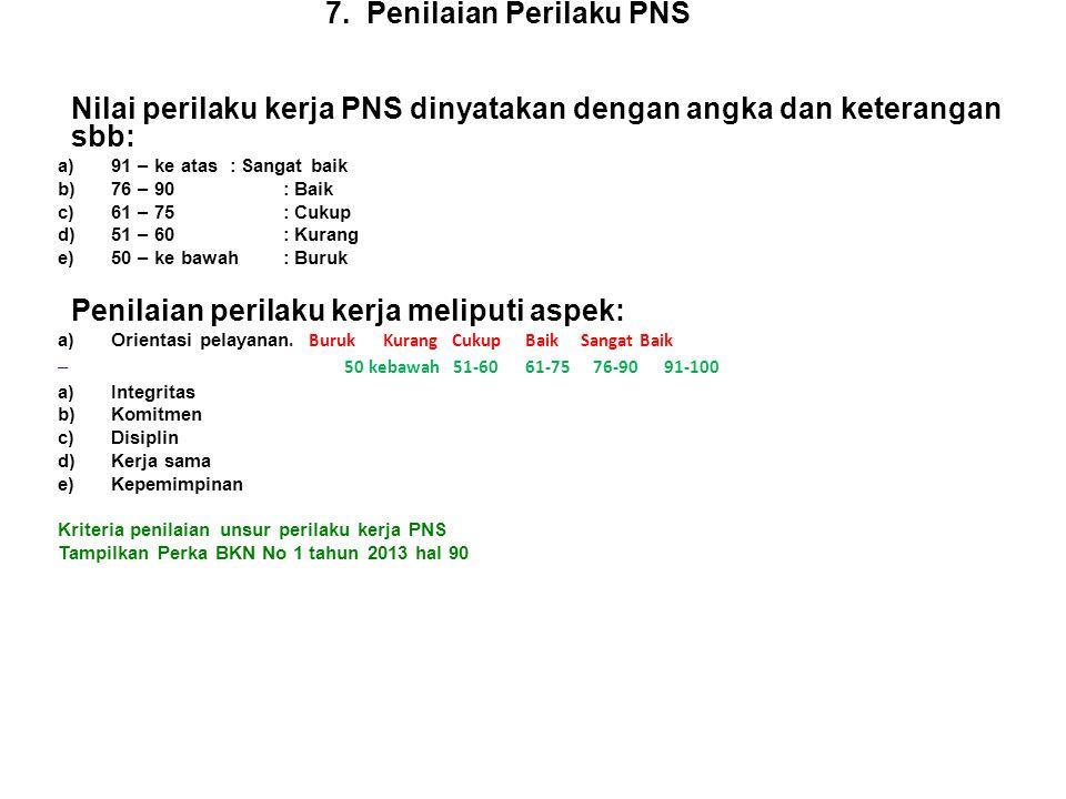 7. Penilaian Perilaku PNS Nilai perilaku kerja PNS dinyatakan dengan angka dan keterangan sbb: a)91 – ke atas : Sangat baik b)76 – 90 : Baik c)61 – 75