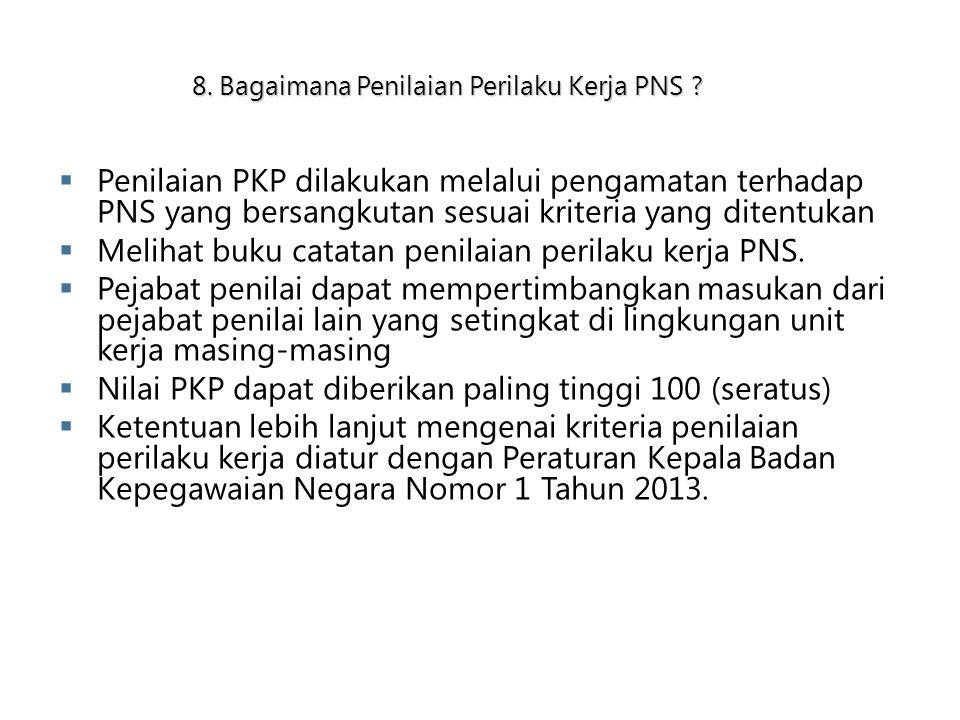 8. Bagaimana Penilaian Perilaku Kerja PNS ?  Penilaian PKP dilakukan melalui pengamatan terhadap PNS yang bersangkutan sesuai kriteria yang ditentuka