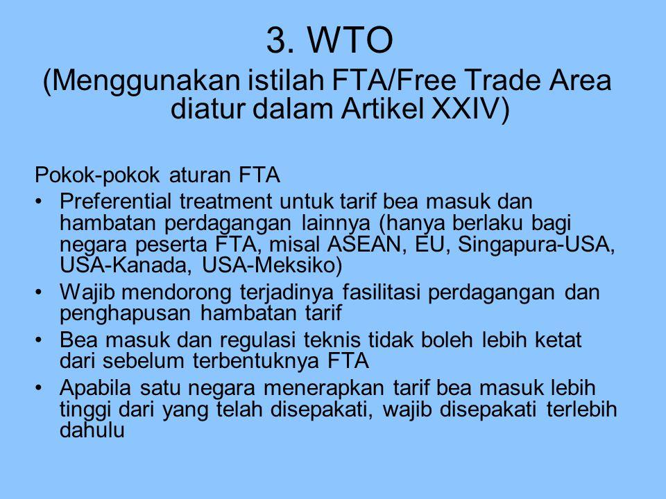 3. WTO (Menggunakan istilah FTA/Free Trade Area diatur dalam Artikel XXIV) Pokok-pokok aturan FTA Preferential treatment untuk tarif bea masuk dan ham