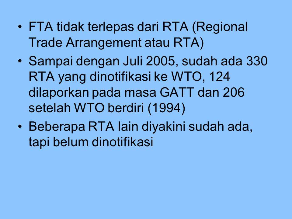 FTA tidak terlepas dari RTA (Regional Trade Arrangement atau RTA) Sampai dengan Juli 2005, sudah ada 330 RTA yang dinotifikasi ke WTO, 124 dilaporkan pada masa GATT dan 206 setelah WTO berdiri (1994) Beberapa RTA lain diyakini sudah ada, tapi belum dinotifikasi
