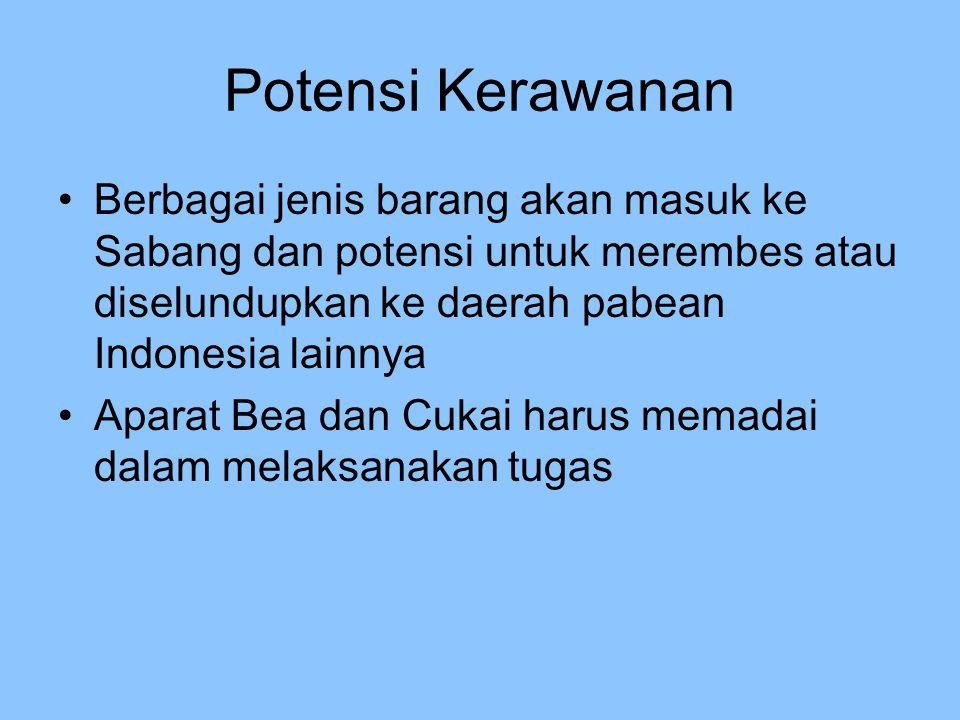 Potensi Kerawanan Berbagai jenis barang akan masuk ke Sabang dan potensi untuk merembes atau diselundupkan ke daerah pabean Indonesia lainnya Aparat B