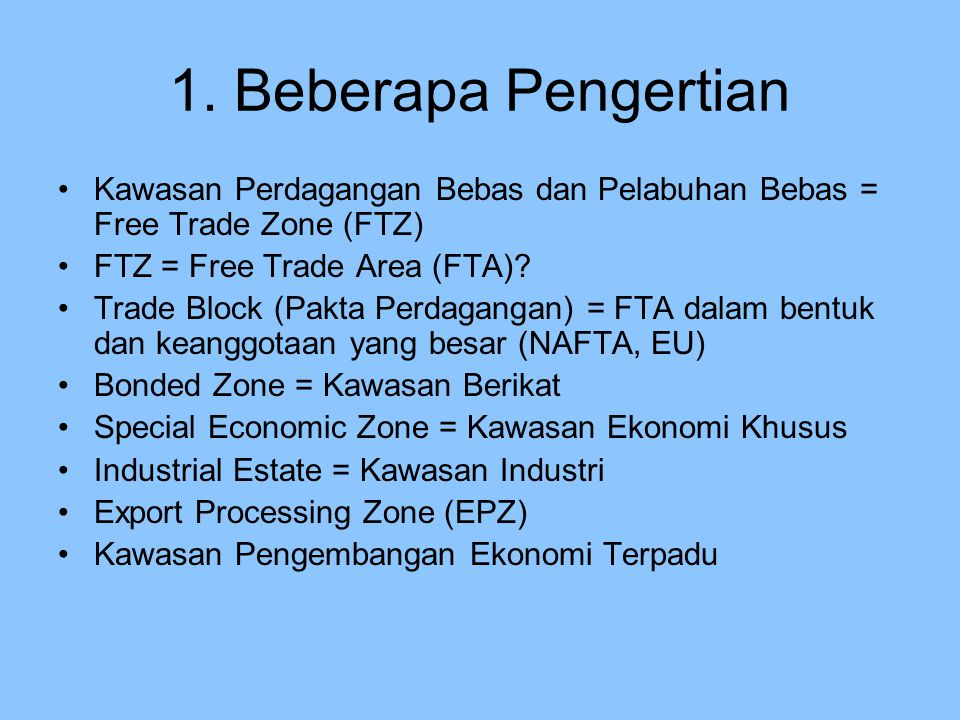 Lanjutan FTZ : Kawasan tertentu (terpisah dari pabean) yang ditetapkan dengan Undang-undang, bebas dari bea masuk, PPN dan Cukai (diatur di Kyoto Convention) FTA : Dua atau lebih wilayah kepabeanan dimana bea masuk dan hambatan perdagangan dihapus atau diturunkan (diatur dalam artikel XXIV WTO) dengan prinsip-prinsip antara lain : a.