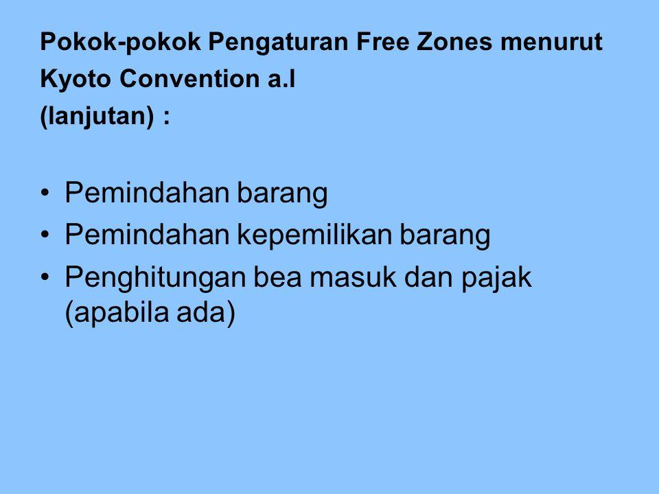 Pokok-pokok Pengaturan Free Zones menurut Kyoto Convention a.l (lanjutan) : Pemindahan barang Pemindahan kepemilikan barang Penghitungan bea masuk dan pajak (apabila ada)