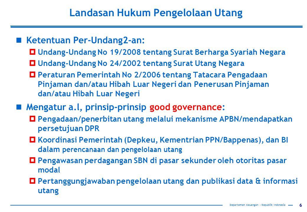 6 Landasan Hukum Pengelolaan Utang Ketentuan Per-Undang2-an:  Undang-Undang No 19/2008 tentang Surat Berharga Syariah Negara  Undang-Undang No 24/2002 tentang Surat Utang Negara  Peraturan Pemerintah No 2/2006 tentang Tatacara Pengadaan Pinjaman dan/atau Hibah Luar Negeri dan Penerusan Pinjaman dan/atau Hibah Luar Negeri Mengatur a.l, prinsip-prinsip good governance:  Pengadaan/penerbitan utang melalui mekanisme APBN/mendapatkan persetujuan DPR  Koordinasi Pemerintah (Depkeu, Kementrian PPN/Bappenas), dan BI dalam perencanaan dan pengelolaan utang  Pengawasan perdagangan SBN di pasar sekunder oleh otoritas pasar modal  Pertanggungjawaban pengelolaan utang dan publikasi data & informasi utang Departemen Keuangan – Republik Indonesia