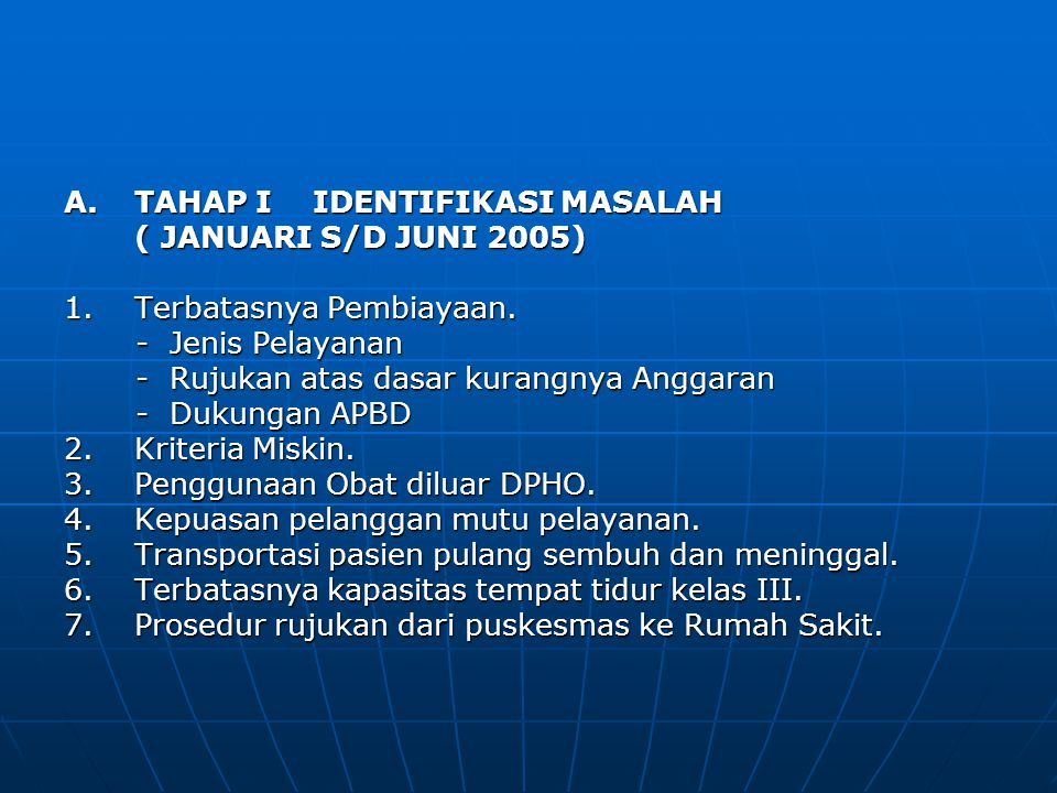 A.TAHAP I IDENTIFIKASI MASALAH ( JANUARI S/D JUNI 2005) ( JANUARI S/D JUNI 2005) 1.Terbatasnya Pembiayaan. -Jenis Pelayanan -Jenis Pelayanan -Rujukan