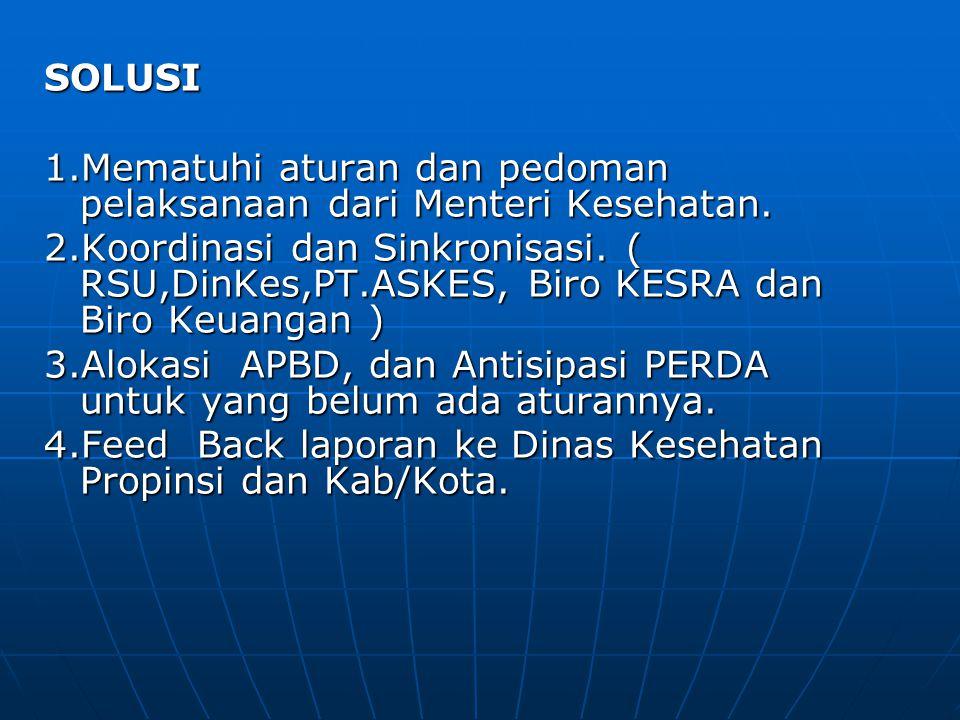 SOLUSI 1.Mematuhi aturan dan pedoman pelaksanaan dari Menteri Kesehatan. 2.Koordinasi dan Sinkronisasi. ( RSU,DinKes,PT.ASKES, Biro KESRA dan Biro Keu