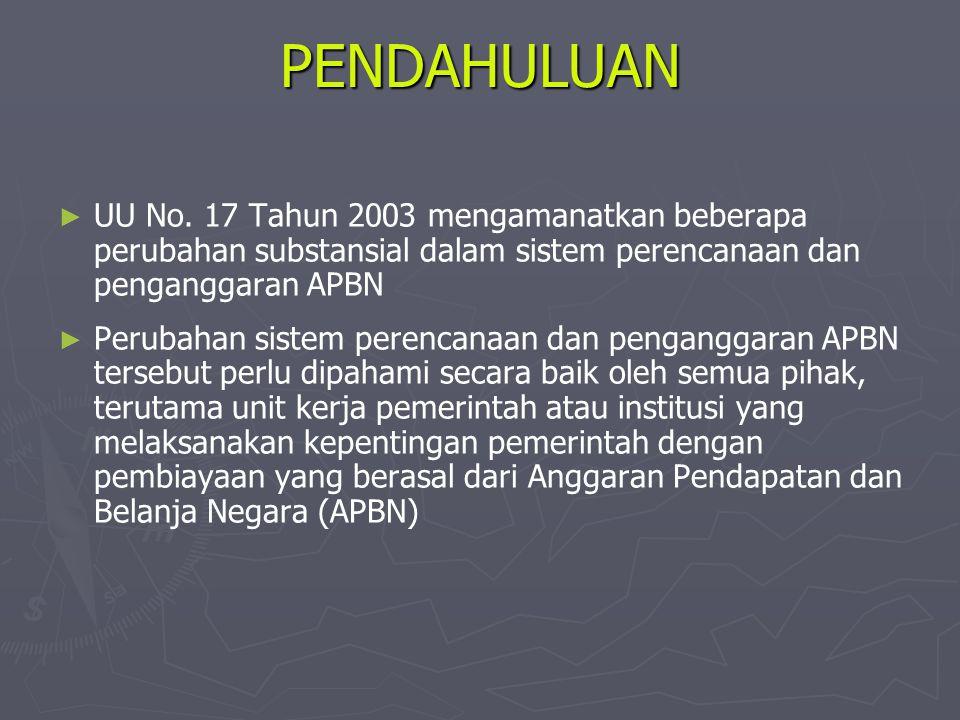 PENDAHULUAN ► ► UU No. 17 Tahun 2003 mengamanatkan beberapa perubahan substansial dalam sistem perencanaan dan penganggaran APBN ► ► Perubahan sistem