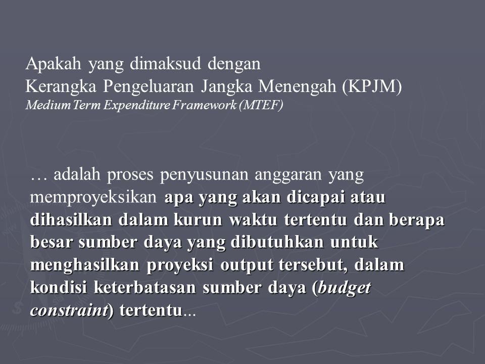 Apakah yang dimaksud dengan Kerangka Pengeluaran Jangka Menengah (KPJM) Medium Term Expenditure Framework (MTEF) apa yang akan dicapai atau dihasilkan