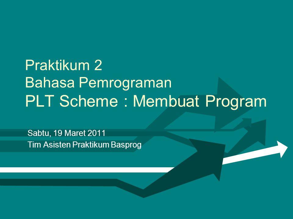 Praktikum 2 Bahasa Pemrograman PLT Scheme : Membuat Program Sabtu, 19 Maret 2011 Tim Asisten Praktikum Basprog