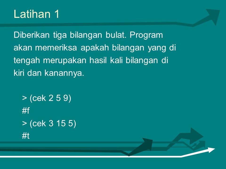 Latihan 1 Diberikan tiga bilangan bulat. Program akan memeriksa apakah bilangan yang di tengah merupakan hasil kali bilangan di kiri dan kanannya. > (