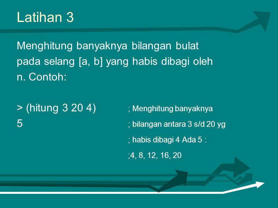 Latihan 3 Menghitung banyaknya bilangan bulat pada selang [a, b] yang habis dibagi oleh n. Contoh: > (hitung 3 20 4) ; Menghitung banyaknya 5 ; bilang