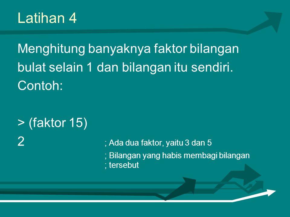 Latihan 4 Menghitung banyaknya faktor bilangan bulat selain 1 dan bilangan itu sendiri. Contoh: > (faktor 15) 2 ; Ada dua faktor, yaitu 3 dan 5 ; Bila