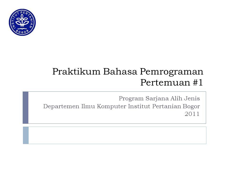 Praktikum Bahasa Pemrograman Pertemuan #1 Program Sarjana Alih Jenis Departemen Ilmu Komputer Institut Pertanian Bogor 2011