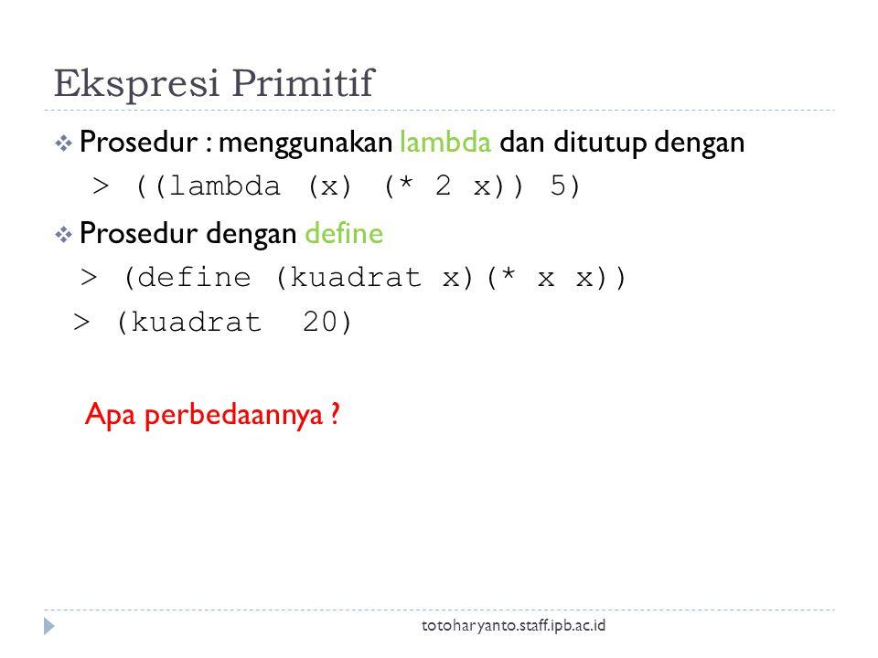 Ekspresi Primitif  Prosedur : menggunakan lambda dan ditutup dengan > ((lambda (x) (* 2 x)) 5)  Prosedur dengan define > (define (kuadrat x)(* x x)) > (kuadrat 20) Apa perbedaannya .