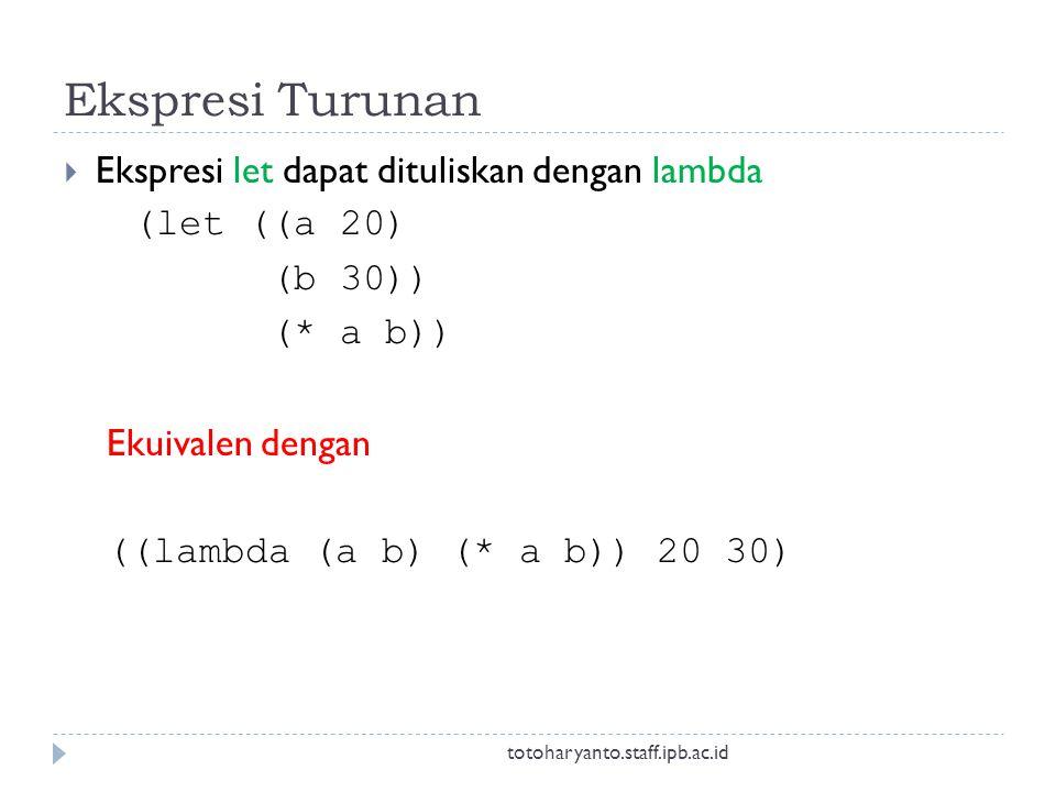 Ekspresi Turunan  Ekspresi let dapat dituliskan dengan lambda (let ((a 20) (b 30)) (* a b)) Ekuivalen dengan ((lambda (a b) (* a b)) 20 30) totoharyanto.staff.ipb.ac.id