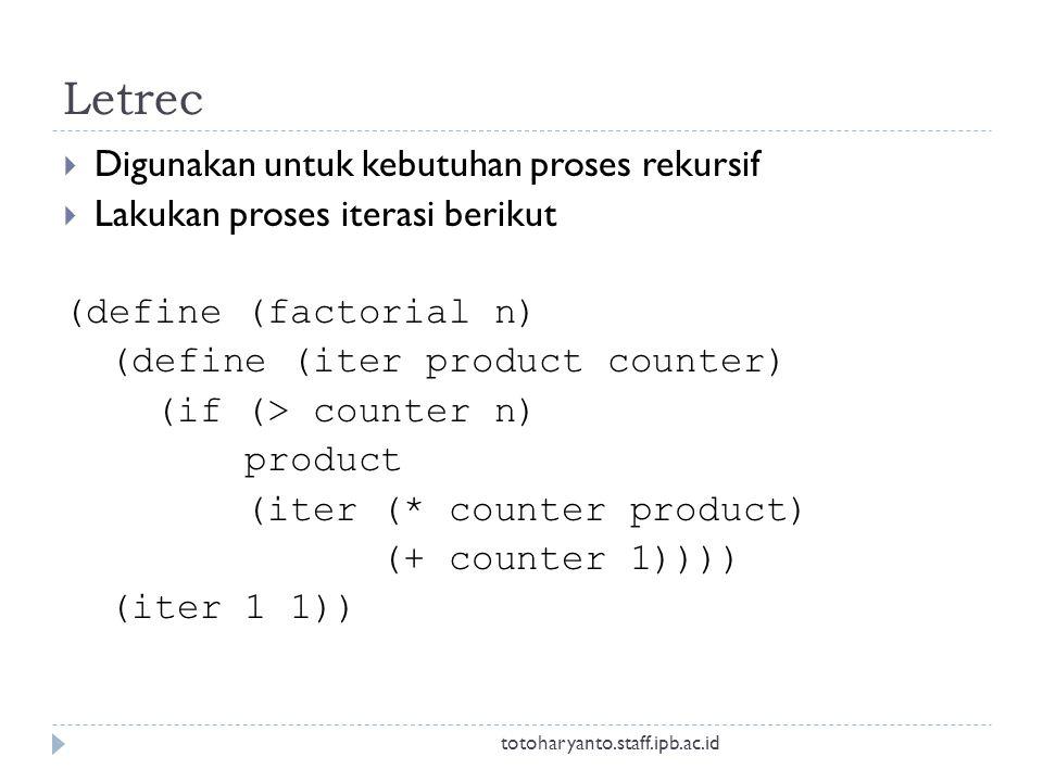Letrec  Digunakan untuk kebutuhan proses rekursif  Lakukan proses iterasi berikut (define (factorial n) (define (iter product counter) (if (> counter n) product (iter (* counter product) (+ counter 1)))) (iter 1 1)) totoharyanto.staff.ipb.ac.id