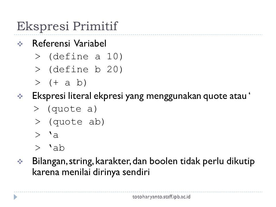 Ekspresi Primitif  Referensi Variabel > (define a 10) > (define b 20) > (+ a b)  Ekspresi literal ekpresi yang menggunakan quote atau ' > (quote a) > (quote ab) > 'a > 'ab  Bilangan, string, karakter, dan boolen tidak perlu dikutip karena menilai dirinya sendiri totoharyanto.staff.ipb.ac.id