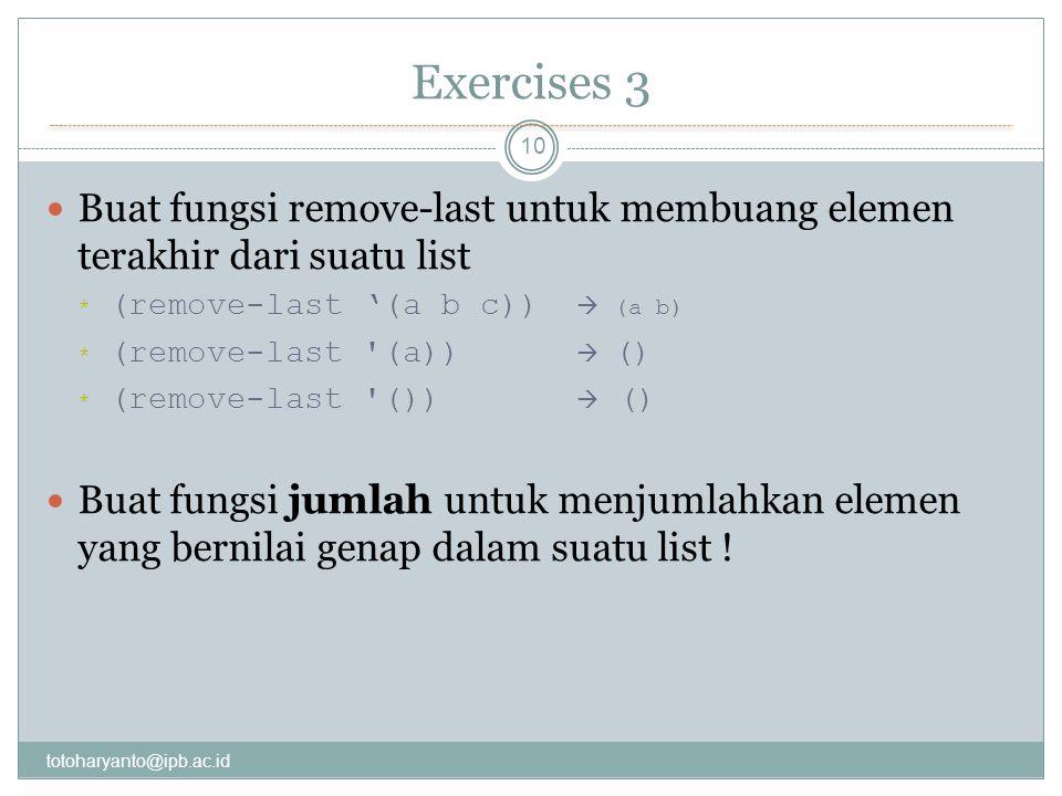 Exercises 3 totoharyanto@ipb.ac.id 10 Buat fungsi remove-last untuk membuang elemen terakhir dari suatu list * (remove-last '(a b c))  (a b) * (remove-last (a))  () * (remove-last ())  () Buat fungsi jumlah untuk menjumlahkan elemen yang bernilai genap dalam suatu list !