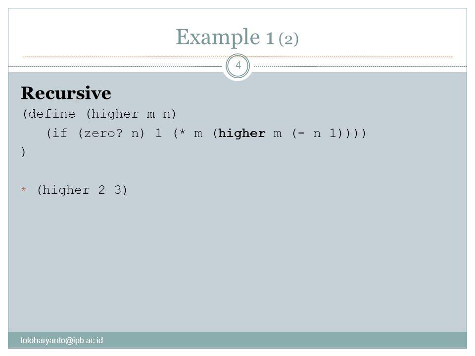 Example 1 (2) totoharyanto@ipb.ac.id 4 Recursive (define (higher m n) (if (zero? n) 1 (* m (higher m (- n 1)))) ) * (higher 2 3)