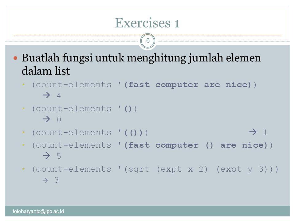 Exercises 1 totoharyanto@ipb.ac.id 6 Buatlah fungsi untuk menghitung jumlah elemen dalam list * (count-elements (fast computer are nice))  4 * (count-elements ())  0 * (count-elements (()))  1 * (count-elements (fast computer () are nice))  5 * (count-elements (sqrt (expt x 2) (expt y 3)))  3
