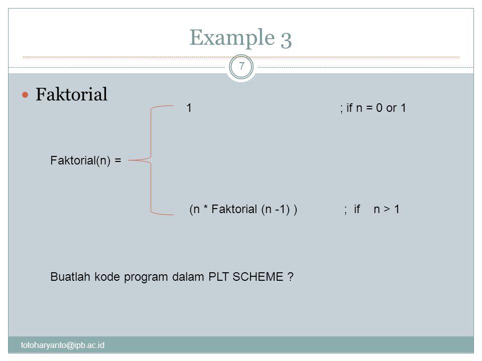 Example 3 totoharyanto@ipb.ac.id 7 Faktorial Faktorial(n) = 1 ; if n = 0 or 1 (n * Faktorial (n -1) ) ; if n > 1 Buatlah kode program dalam PLT SCHEME