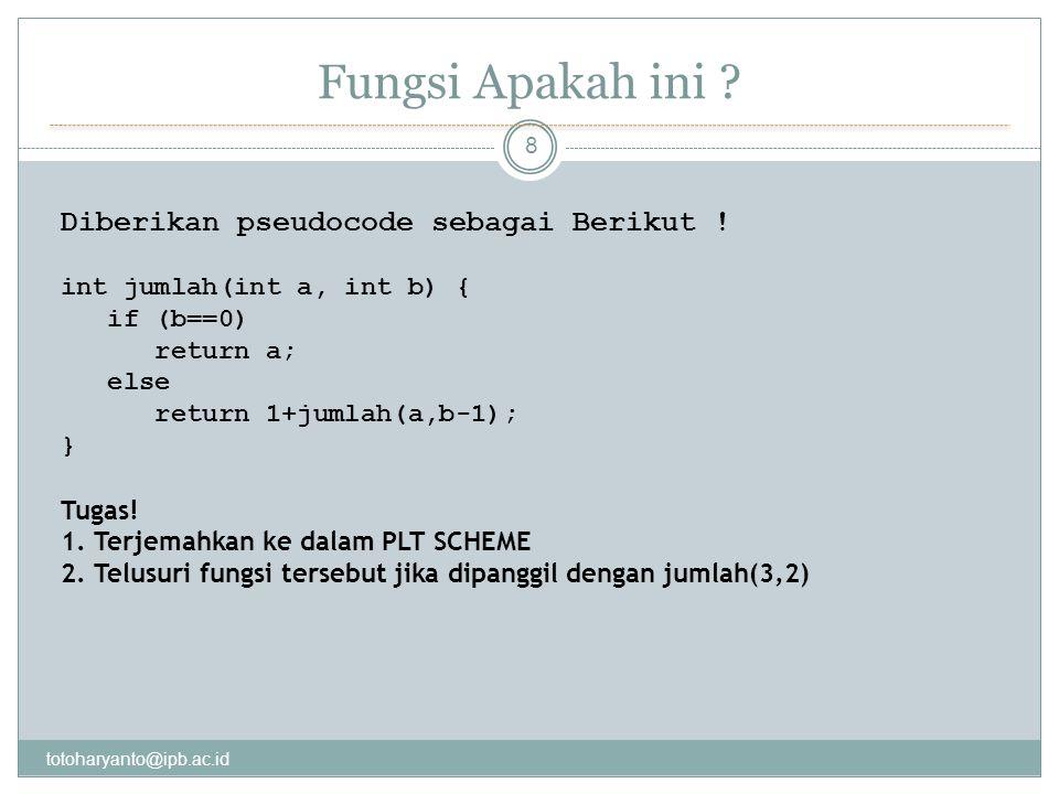 Fungsi Apakah ini ? totoharyanto@ipb.ac.id 8 Diberikan pseudocode sebagai Berikut ! int jumlah(int a, int b) { if (b==0) return a; else return 1+jumla