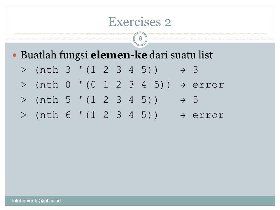 Exercises 2 totoharyanto@ipb.ac.id 9 Buatlah fungsi elemen-ke dari suatu list > (nth 3 (1 2 3 4 5))  3 > (nth 0 (0 1 2 3 4 5))  error > (nth 5 (1 2 3 4 5))  5 > (nth 6 (1 2 3 4 5))  error