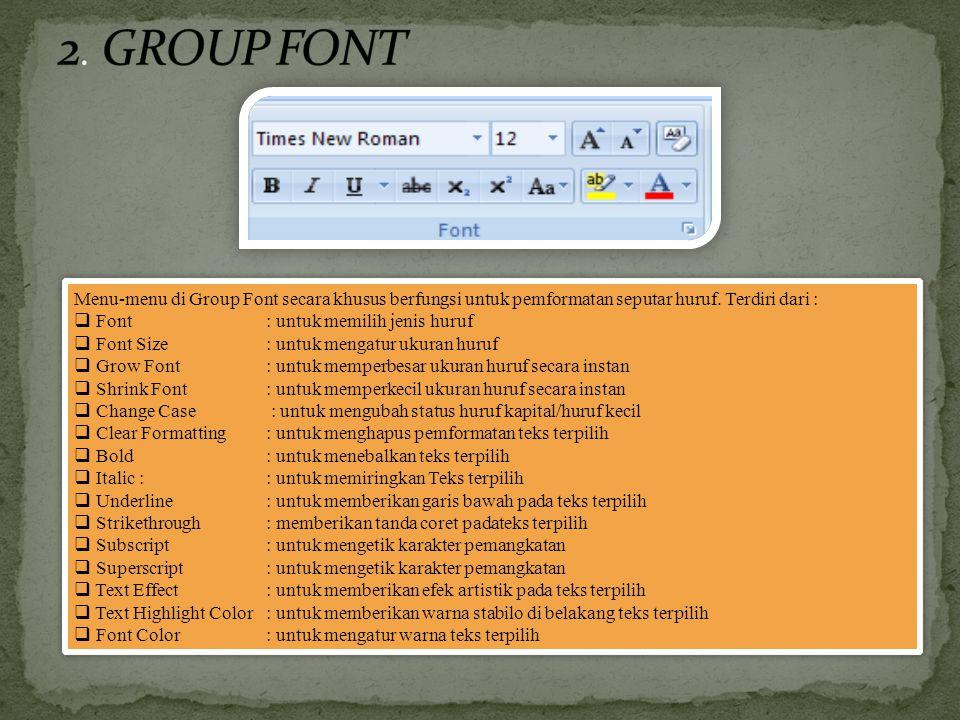 Menu-menu di Group Font secara khusus berfungsi untuk pemformatan seputar huruf. Terdiri dari :  Font : untuk memilih jenis huruf  Font Size : untuk