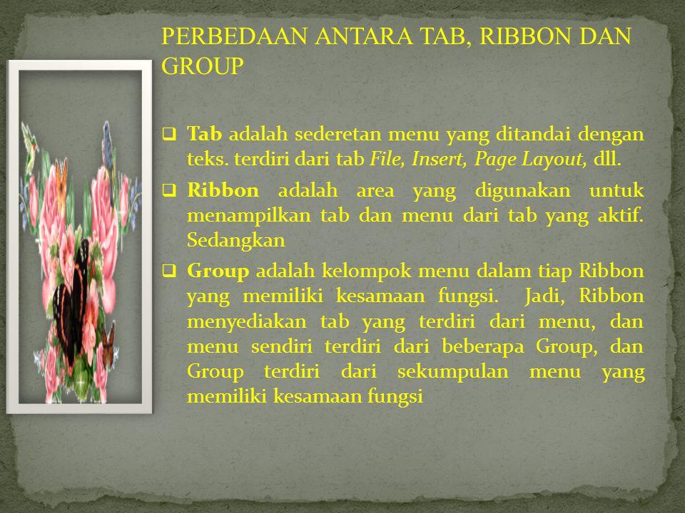 PERBEDAAN ANTARA TAB, RIBBON DAN GROUP  Tab adalah sederetan menu yang ditandai dengan teks. terdiri dari tab File, Insert, Page Layout, dll.  Ribbo