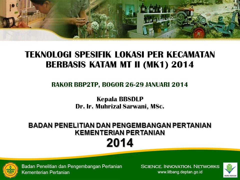 TEKNOLOGI SPESIFIK LOKASI PER KECAMATAN BERBASIS KATAM MT II (MK1) 2014 RAKOR BBP2TP, BOGOR 26-29 JANUARI 2014 Kepala BBSDLP Dr. Ir. Muhrizal Sarwani,