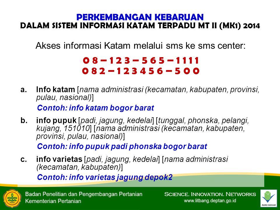 Akses informasi Katam melalui sms ke sms center: 0 8 – 1 2 3 – 5 6 5 – 1 1 1 1 0 8 2 – 1 2 3 4 5 6 – 5 0 0 a.Info katam [nama administrasi (kecamatan, kabupaten, provinsi, pulau, nasional)] Contoh: info katam bogor barat b.info pupuk [padi, jagung, kedelai] [tunggal, phonska, pelangi, kujang, 151010] [nama administrasi (kecamatan, kabupaten, provinsi, pulau, nasional)] Contoh: info pupuk padi phonska bogor barat c.info varietas [padi, jagung, kedelai] [nama administrasi (kecamatan, kabupaten)] Contoh: info varietas jagung depok2 PERKEMBANGAN KEBARUAN DALAM SISTEM INFORMASI KATAM TERPADU MT II (MK1) 2014