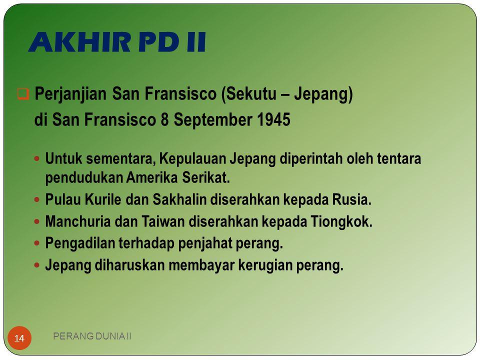 AKHIR PD II Berakhirnya PD II juga ditandai dengan penandatanganan perjanjian:  Perjanjian Potsdam (Sekutu – Jerman) 2 Agustus 1945 yang dihadiri Tru
