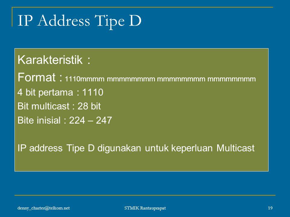 denny_charter@telkom.net STMIK Rantauprapat 18 Format IP Kelas C IP Kelas C banyak digunakan untuk LAN. Tiga bit pertama selalu berisi 110. Contoh : 1