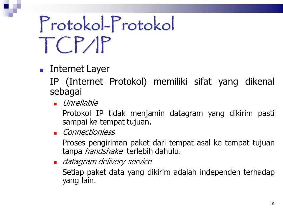 10 Protokol-Protokol TCP/IP Internet Layer IP (Internet Protokol) memiliki sifat yang dikenal sebagai Unreliable Protokol IP tidak menjamin datagram yang dikirim pasti sampai ke tempat tujuan.