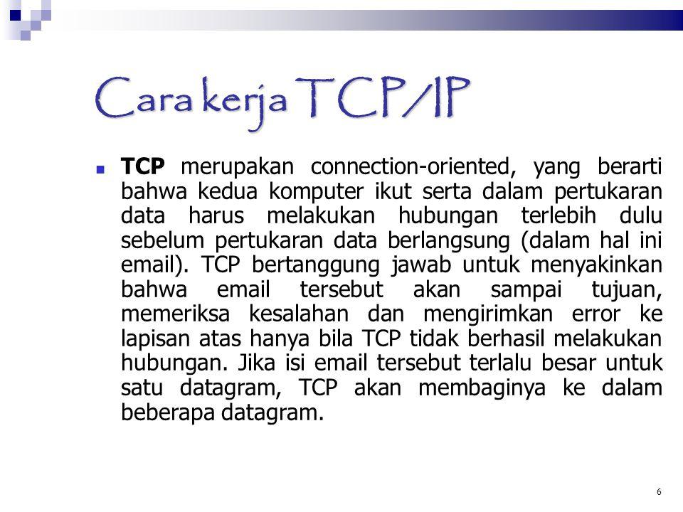 6 Cara kerja TCP/IP TCP merupakan connection-oriented, yang berarti bahwa kedua komputer ikut serta dalam pertukaran data harus melakukan hubungan terlebih dulu sebelum pertukaran data berlangsung (dalam hal ini email).