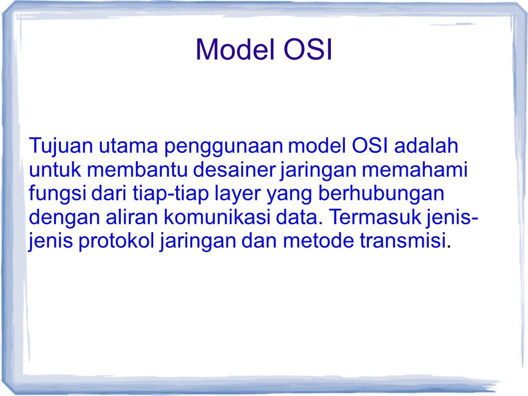 Model OSI Tujuan utama penggunaan model OSI adalah untuk membantu desainer jaringan memahami fungsi dari tiap-tiap layer yang berhubungan dengan alira