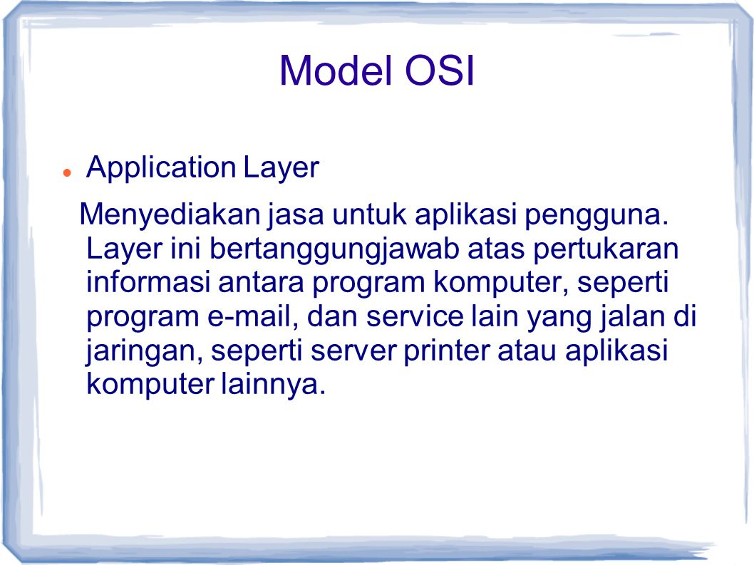 Model OSI Application Layer Menyediakan jasa untuk aplikasi pengguna. Layer ini bertanggungjawab atas pertukaran informasi antara program komputer, se