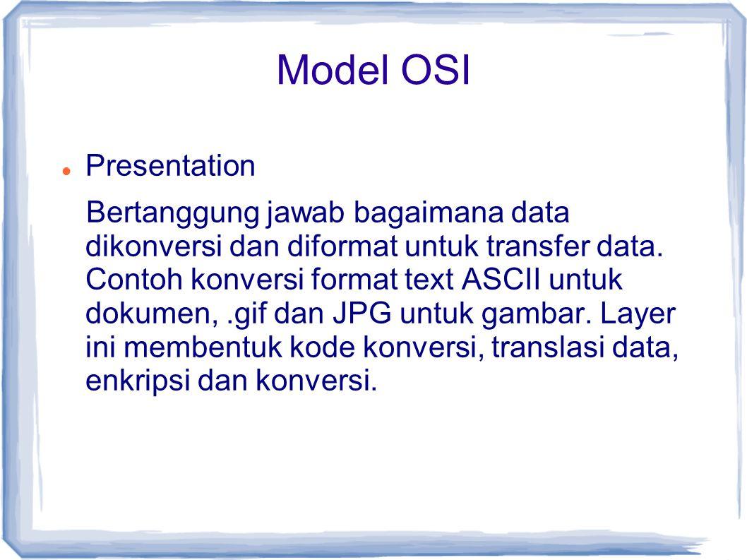 Model OSI Presentation Bertanggung jawab bagaimana data dikonversi dan diformat untuk transfer data. Contoh konversi format text ASCII untuk dokumen,.