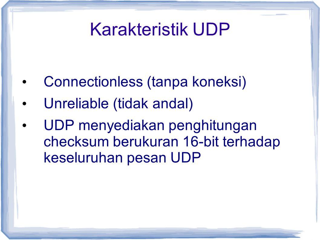 Karakteristik UDP Connectionless (tanpa koneksi) Unreliable (tidak andal) UDP menyediakan penghitungan checksum berukuran 16-bit terhadap keseluruhan