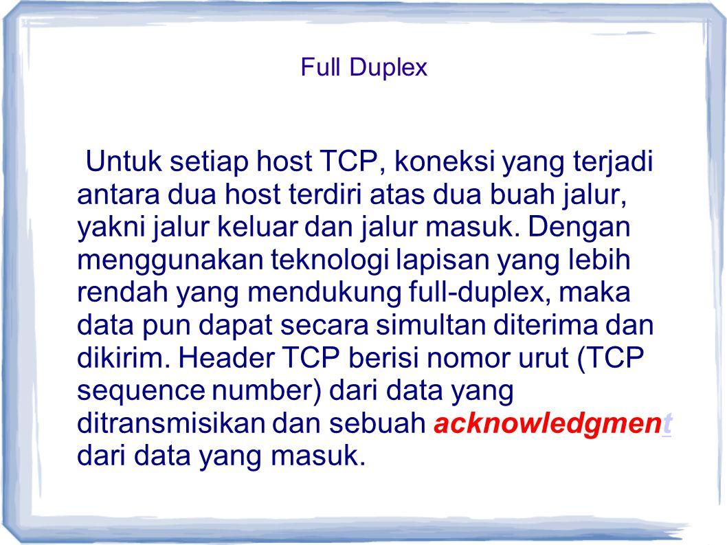 Full Duplex Untuk setiap host TCP, koneksi yang terjadi antara dua host terdiri atas dua buah jalur, yakni jalur keluar dan jalur masuk. Dengan menggu