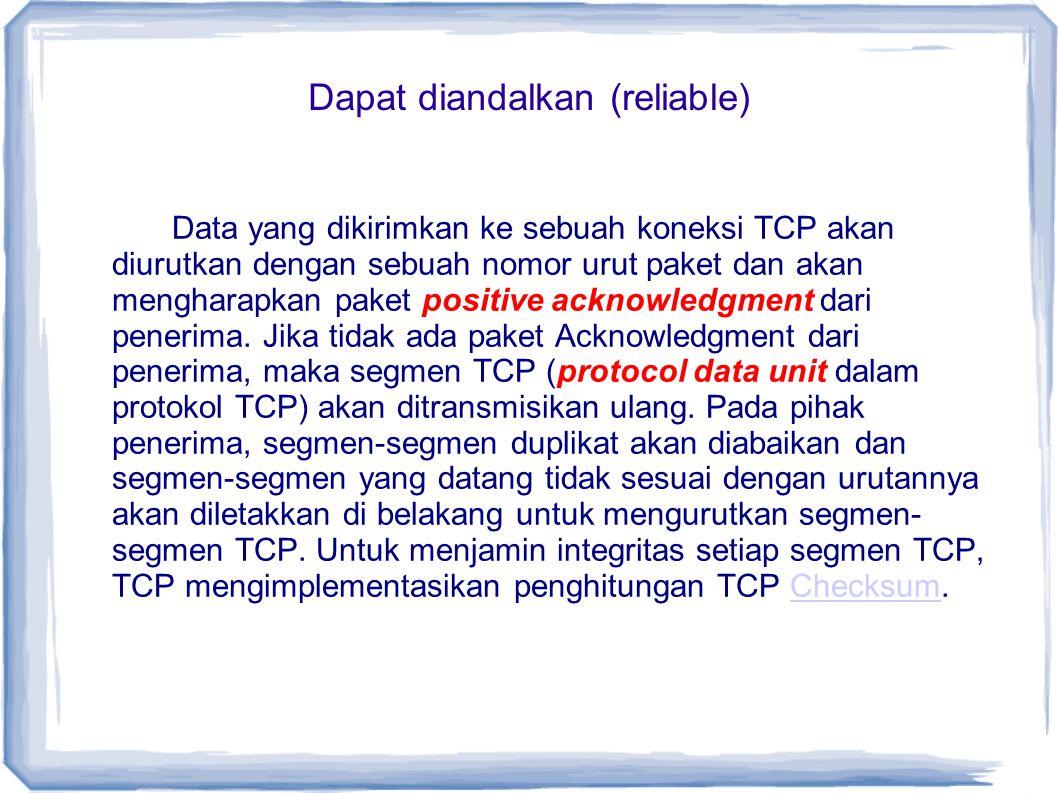 Dapat diandalkan (reliable) Data yang dikirimkan ke sebuah koneksi TCP akan diurutkan dengan sebuah nomor urut paket dan akan mengharapkan paket posit