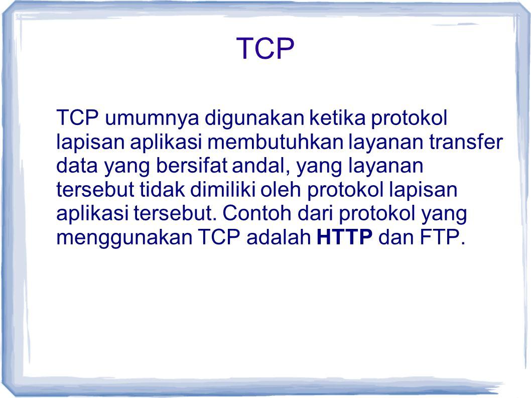 TCP TCP umumnya digunakan ketika protokol lapisan aplikasi membutuhkan layanan transfer data yang bersifat andal, yang layanan tersebut tidak dimiliki