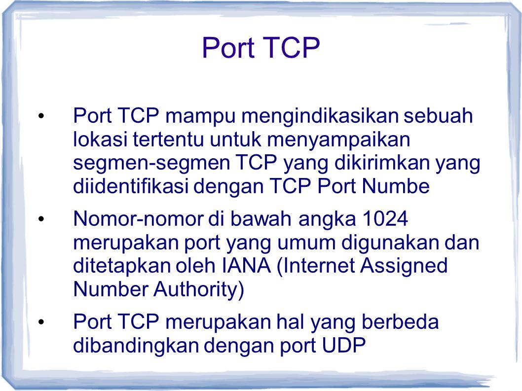 Port TCP Port TCP mampu mengindikasikan sebuah lokasi tertentu untuk menyampaikan segmen-segmen TCP yang dikirimkan yang diidentifikasi dengan TCP Por
