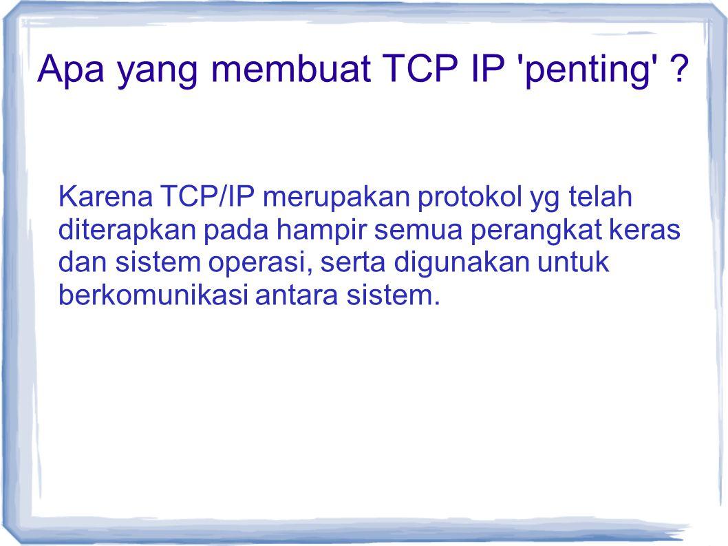Apa yang membuat TCP IP 'penting' ? Karena TCP/IP merupakan protokol yg telah diterapkan pada hampir semua perangkat keras dan sistem operasi, serta d