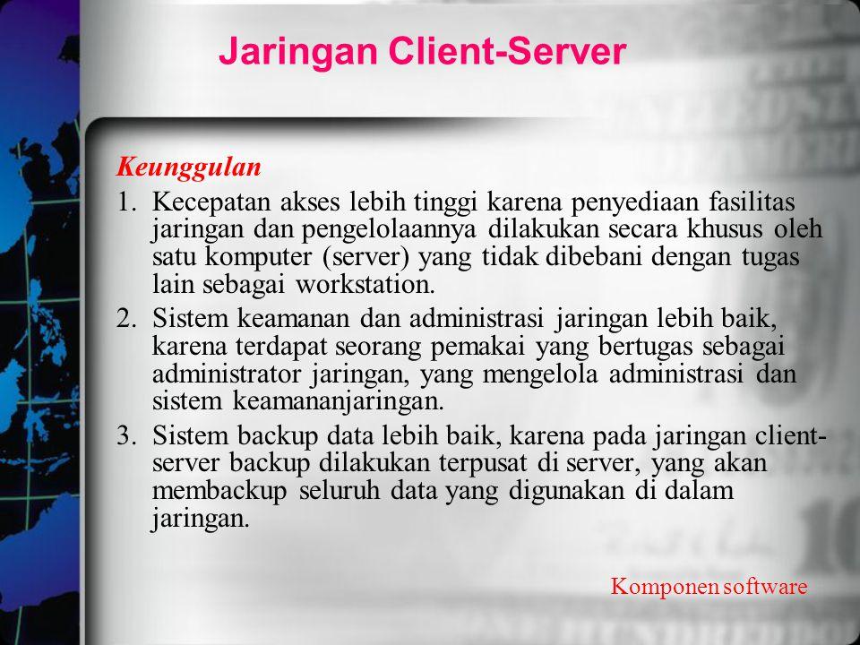 Jaringan Client-Server Komponen software Keunggulan 1.Kecepatan akses lebih tinggi karena penyediaan fasilitas jaringan dan pengelolaannya dilakukan s