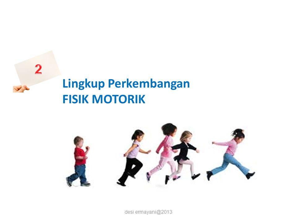 desi ermayani@2013 Lingkup Perkembangan FISIK MOTORIK