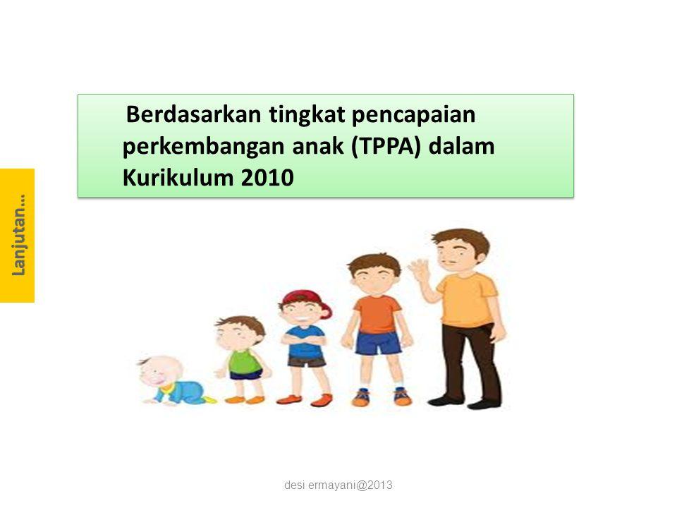 desi ermayani@2013 Berdasarkan tingkat pencapaian perkembangan anak (TPPA) dalam Kurikulum 2010 Lanjutan…